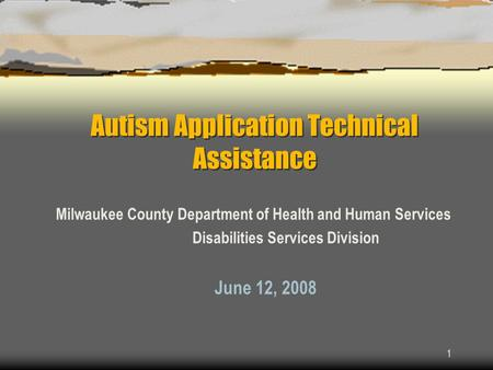 1 Autism Application Technical Assistance Milwaukee County Department of Health and Human Services Disabilities Services Division June 12, 2008.