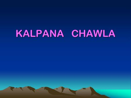 KALPANA CHAWLA. 2 Born in Karnal, India. Dr. Chawla enjoys flying, hiking, backpacking, and reading. She holds Certificated Flight Instructor's license.