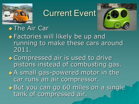 Current Event  The Air Car  Factories will likely be up and running to make these cars around 2011.  Compressed air is used to drive pistons instead.