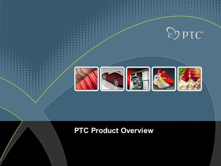 PTC Product Overview. © 2007 PTC2 A Provider of CAD/CAM/CAE & PLM Solutions PTC helps companies optimize their product development processes and win with.