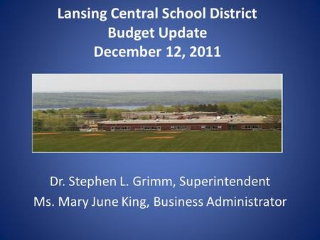 Lansing Central School District Budget Update December 12, 2011 Dr. Stephen L. Grimm, Superintendent Ms. Mary June King, Business Administrator.