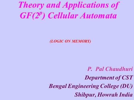 Theory and Applications of GF(2 p ) Cellular Automata P. Pal Chaudhuri Department of CST Bengal Engineering College (DU) Shibpur, Howrah India (LOGIC ON.