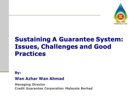 Sustaining A Guarantee System: Issues, Challenges and Good Practices By: Wan Azhar Wan Ahmad Managing Director Credit Guarantee Corporation Malaysia Berhad.