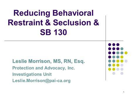 1 Reducing Behavioral Restraint & Seclusion & SB 130 Leslie Morrison, MS, RN, Esq. Protection and Advocacy, Inc. Investigations Unit