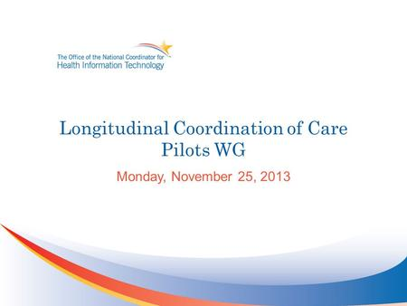 Longitudinal Coordination of Care Pilots WG Monday, November 25, 2013.