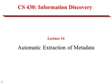 1 CS 430: Information Discovery Lecture 14 Automatic Extraction of Metadata.