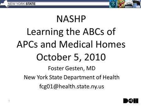 NASHP Learning the ABCs of APCs and Medical Homes October 5, 2010 Foster Gesten, MD New York State Department of Health 1.