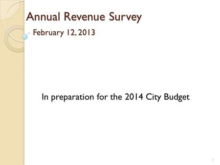 Annual Revenue Survey February 12, 2013 1 In preparation for the 2014 City Budget.