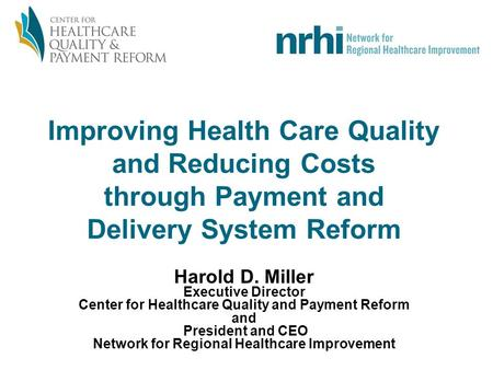 Improving Health Care Quality and Reducing Costs through Payment and Delivery System Reform Harold D. Miller Executive Director Center for Healthcare Quality.