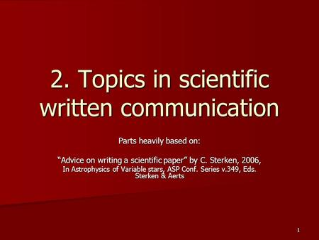 "1 2. Topics in scientific written communication Parts heavily based on: ""Advice on writing a scientific paper"" by C. Sterken, 2006, In <strong>Astrophysics</strong> of."