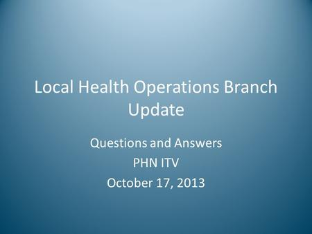 Local Health Operations Branch Update Questions and Answers PHN ITV October 17, 2013.