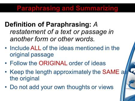Paraphrasing and Summarizing Definition of Paraphrasing: A restatement of a text or passage in another form or other words. Include ALL of the ideas mentioned.