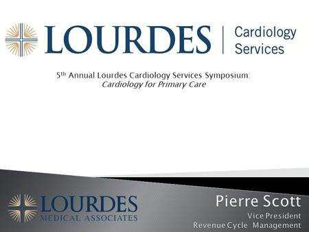 5 th Annual Lourdes Cardiology Services Symposium: Cardiology for Primary Care.
