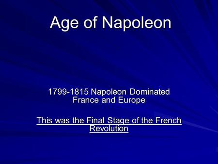 Age of Napoleon 1799-1815 Napoleon Dominated France and Europe This was the Final Stage of the French Revolution.