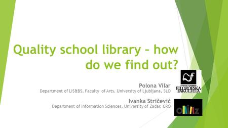 Quality school library – how do we find out? Polona Vilar Department of LIS&BS, Faculty of Arts, University of Ljubljana, SLO Ivanka Stričević Department.