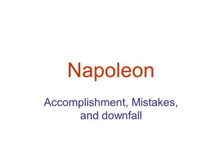 Napoleon Accomplishment, Mistakes, and downfall. Accomplishments 1. economics: a national bank and honest tax collection 2. appointments to offices based.