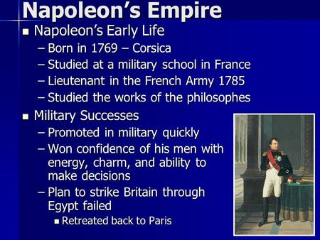 Napoleon's Early Life Napoleon's Early Life –Born in 1769 – Corsica –Studied at a military school in France –Lieutenant in the French Army 1785 –Studied.