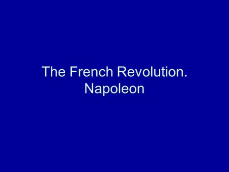 The French Revolution. Napoleon. France 1788/89 Ruler: Louis XVI. State bankruptcy Intervention by elites, esp. Nobility, enforce calling of Etats Generales.