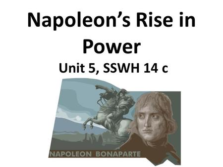 Napoleon's Rise in Power Unit 5, SSWH 14 c. Early Life Napoleon Bonaparte—born in Corsica, attends military school, joins army.