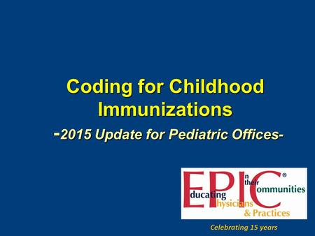Coding for Childhood Immunizations - 2015 Update for Pediatric Offices- Celebrating 15 years.