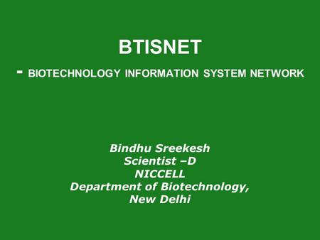 BTISNET - BIOTECHNOLOGY INFORMATION SYSTEM NETWORK Bindhu Sreekesh <strong>Scientist</strong> –D NICCELL Department of Biotechnology, New Delhi.