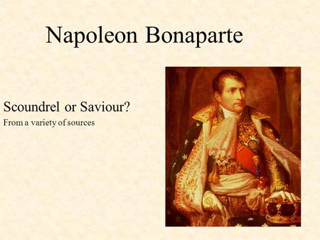 Napoleon Bonaparte Scoundrel or Saviour? From a variety of sources.