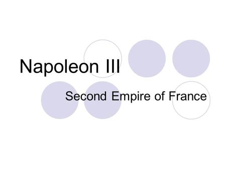 Napoleon III Second Empire of France. Quick Biography Born Paris- 1808 Nephew to Napoleon I Exiled to Switzerland & Italy after Waterloo (involved in.