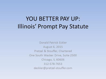 YOU BETTER PAY UP: Illinois' Prompt Pay Statute Donald Patrick Eckler August 6, 2015 Pretzel & Stouffer, Chartered One South Wacker Drive, Suite 2500 Chicago,