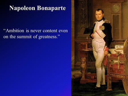 "Napoleon Bonaparte ""Ambition is never content even on the summit of greatness."""