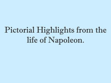 Pictorial Highlights from the life of Napoleon.. The objectives are You will learn how Napoleon's early years shape his personality. You will learn how.