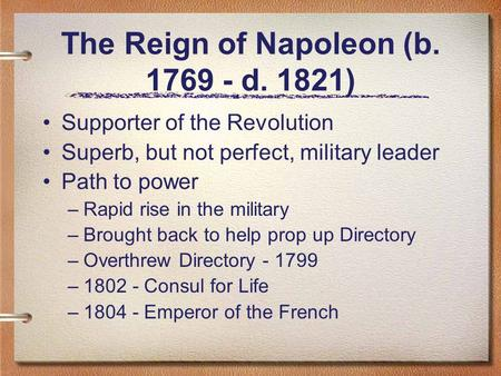 The Reign of Napoleon (b. 1769 - d. 1821) Supporter of the Revolution Superb, but not perfect, military leader Path to power –Rapid rise in the military.