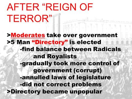 "AFTER ""REIGN OF TERROR"" >Moderates take over government >5 Man ""Directory"" is elected -find balance between Radicals and Royalists -gradually took more."