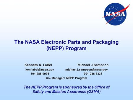 The NASA Electronic Parts and Packaging (NEPP) Program Kenneth A. LaBelMichael J.Sampson 301-286-9936301-286-3335.