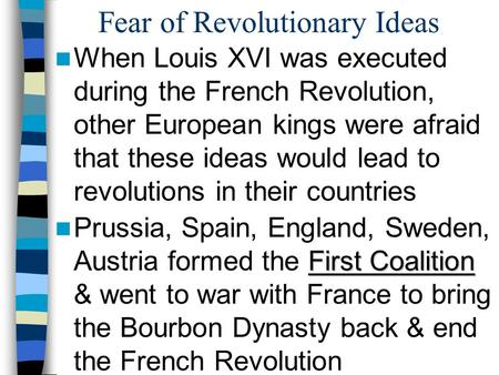 Fear of Revolutionary Ideas When Louis XVI was executed during the French Revolution, other European kings were afraid that these ideas would lead to revolutions.