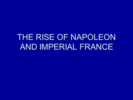 THE RISE OF NAPOLEON AND IMPERIAL FRANCE