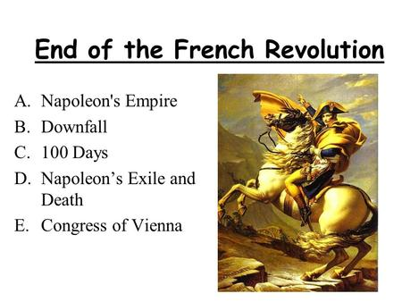 End of the French Revolution A.Napoleon's Empire B.Downfall C.100 Days D.Napoleon's Exile and Death E.Congress of Vienna.