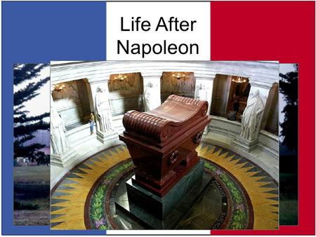 Life After Napoleon June 22, 1815 – Napoleon Bonaparte is exiled to the island of St. Helena May 5, 1821 – Napoleon dies on St. Helena He is later entombed.