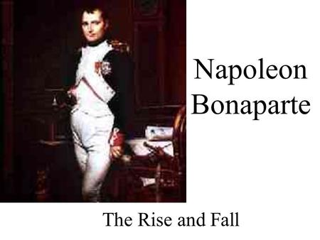 Napoleon Bonaparte The Rise and Fall Napoleon ' s Rise 1.While in Paris, Napoleon quelled an uprising against the Directory Napoleon awarded full control.