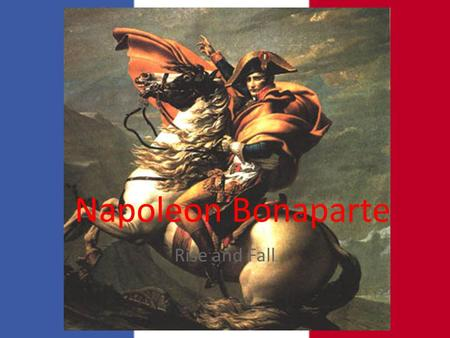 Napoleon Bonaparte Rise and Fall. Hero of the Revolution 1795-Defended the National Convention delegates and became a hero 1796- Directory appointed Napoleon.
