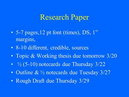 "Research Paper 5-7 pages,12 pt font (times), DS, 1"" margins, 8-10 different, credible, sources Topic & Working thesis due tomorrow 3/20 ½ (5-10) notecards."