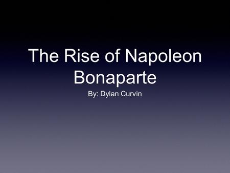 The Rise of Napoleon Bonaparte By: Dylan Curvin. Introduction Napoleon Bonaparte was one of the best military leaders of all time. He also is one of the.