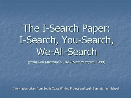 The I-Search Paper: I-Search, You-Search, We-All-Search (from Ken Macrorie's The I-Search Paper, 1988) Information taken from South Coast Writing Project.