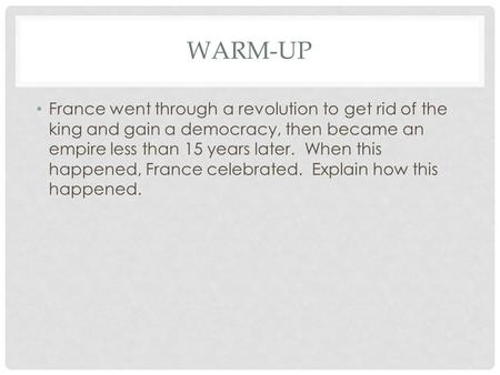 WARM-UP France went through a revolution to get rid of the king and gain a democracy, then became an empire less than 15 years later. When this happened,