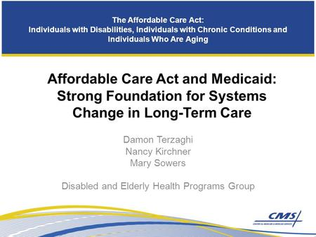 The Affordable Care Act: Individuals with Disabilities, Individuals with Chronic Conditions and Individuals Who Are Aging Damon Terzaghi Nancy Kirchner.
