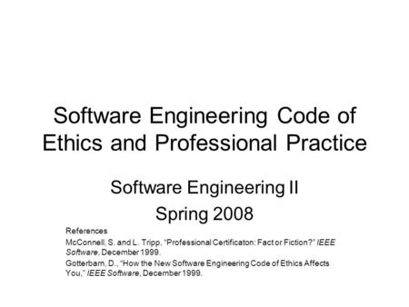 "Software Engineering Code of Ethics and Professional Practice Software Engineering II Spring 2008 References McConnell, S. and L. Tripp, ""Professional."