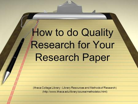 How to do Quality Research for Your Research Paper (Ithaca College Library - Library Resources and Methods of Research) (http://www.ithaca.edu/library/course/methodstoc.html)