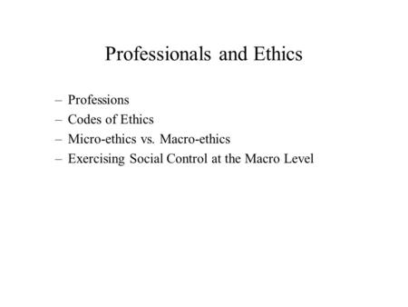 Professionals and Ethics –Professions –Codes of Ethics –Micro-ethics vs. Macro-ethics –Exercising Social Control at the Macro Level.