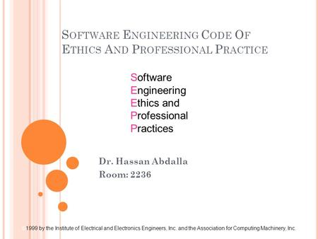 S OFTWARE E NGINEERING C ODE O F E THICS A ND P ROFESSIONAL P RACTICE Software Engineering Ethics and Professional Practices © 1999 by the Institute of.