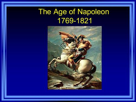 The Age of Napoleon 1769-1821. Early Life Born in Corsica Age 9 – Military School Age 16 – Lieutenant Joins the French Army when the Revolution breaks.