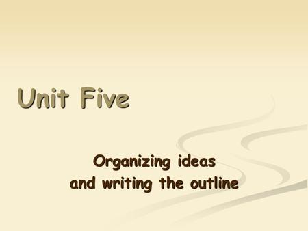Unit Five Organizing ideas and writing the outline.